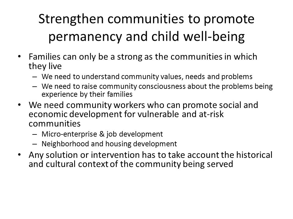 Strengthen communities to promote permanency and child well-being Families can only be a strong as the communities in which they live – We need to understand community values, needs and problems – We need to raise community consciousness about the problems being experience by their families We need community workers who can promote social and economic development for vulnerable and at-risk communities – Micro-enterprise & job development – Neighborhood and housing development Any solution or intervention has to take account the historical and cultural context of the community being served