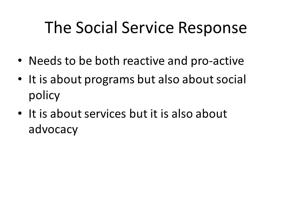 The Social Service Response Needs to be both reactive and pro-active It is about programs but also about social policy It is about services but it is also about advocacy