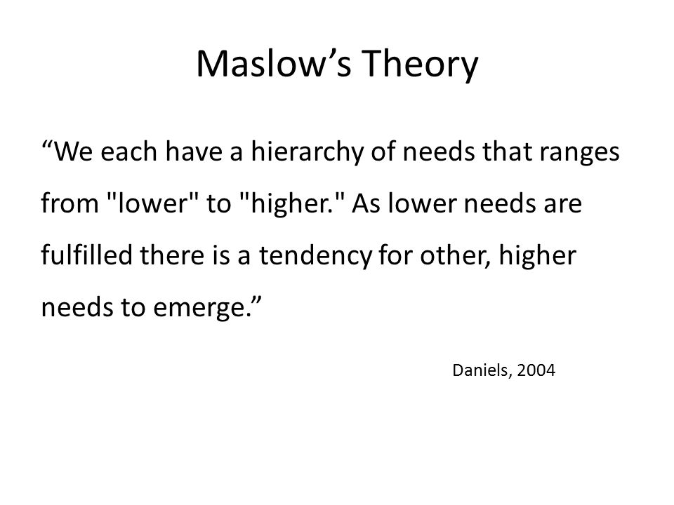 Maslow's Theory We each have a hierarchy of needs that ranges from lower to higher. As lower needs are fulfilled there is a tendency for other, higher needs to emerge. Daniels, 2004