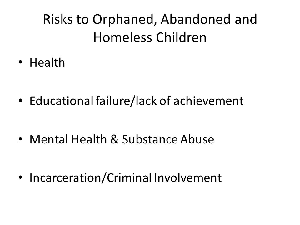Risks to Orphaned, Abandoned and Homeless Children Health Educational failure/lack of achievement Mental Health & Substance Abuse Incarceration/Criminal Involvement