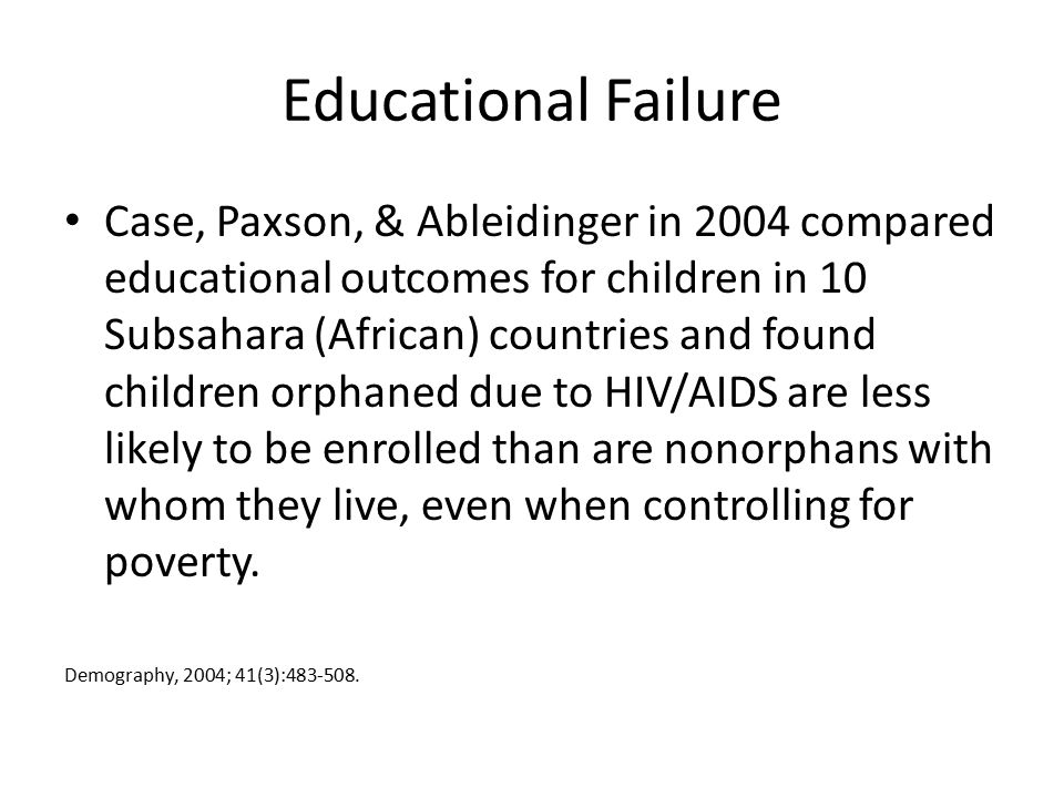 Educational Failure Case, Paxson, & Ableidinger in 2004 compared educational outcomes for children in 10 Subsahara (African) countries and found children orphaned due to HIV/AIDS are less likely to be enrolled than are nonorphans with whom they live, even when controlling for poverty.