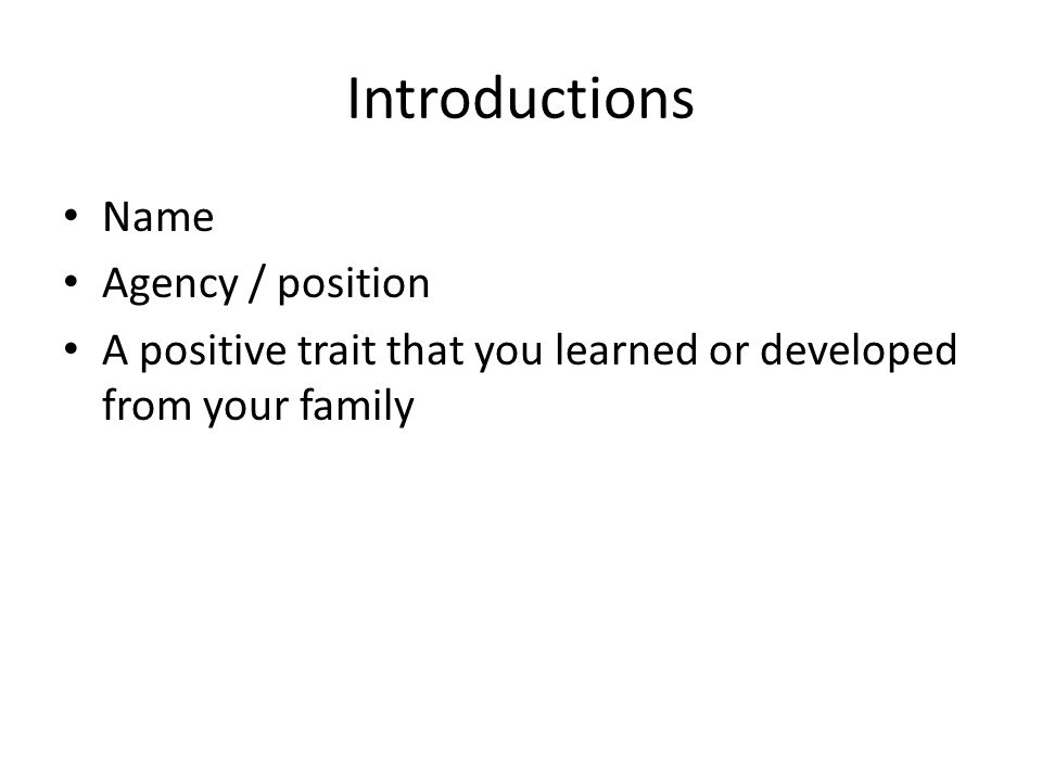 Introductions Name Agency / position A positive trait that you learned or developed from your family