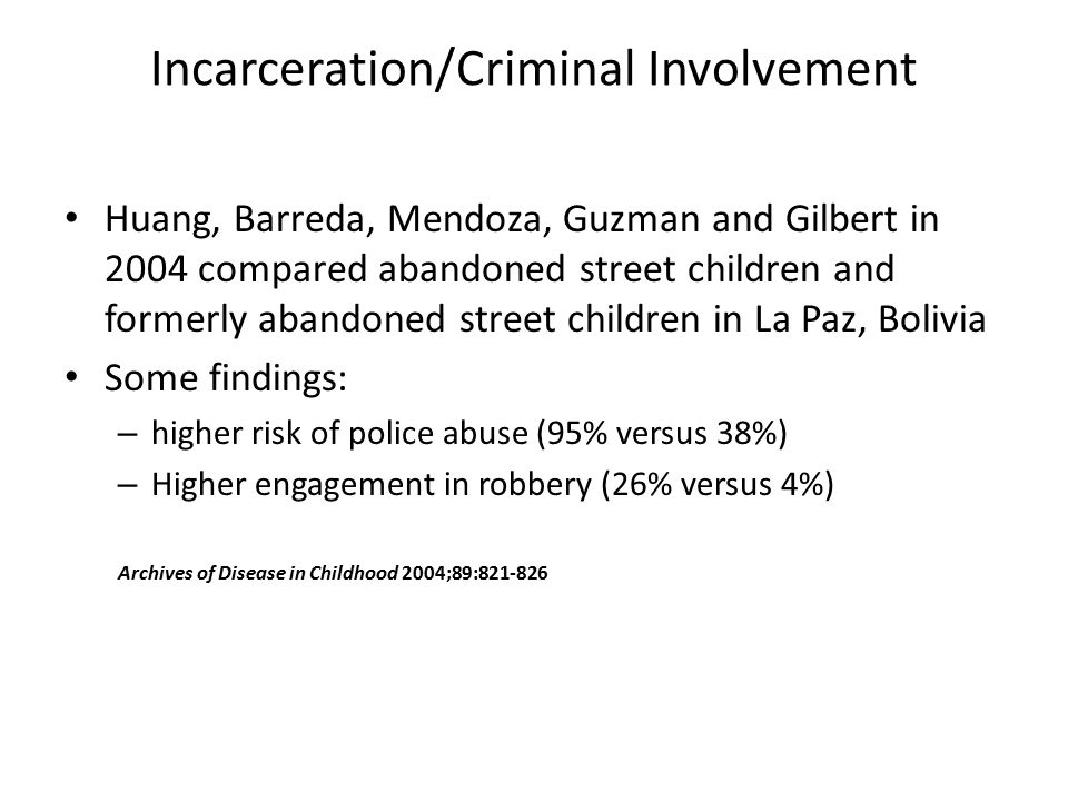 Incarceration/Criminal Involvement Huang, Barreda, Mendoza, Guzman and Gilbert in 2004 compared abandoned street children and formerly abandoned street children in La Paz, Bolivia Some findings: – higher risk of police abuse (95% versus 38%) – Higher engagement in robbery (26% versus 4%) Archives of Disease in Childhood 2004;89:821-826