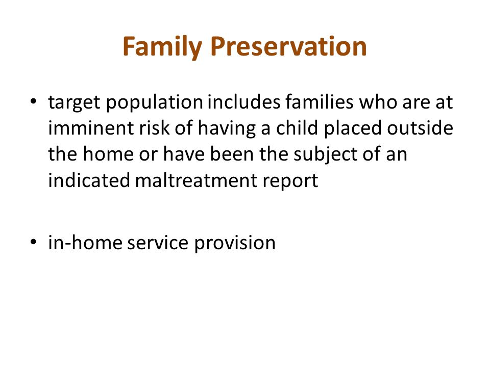 Family Preservation target population includes families who are at imminent risk of having a child placed outside the home or have been the subject of an indicated maltreatment report in-home service provision