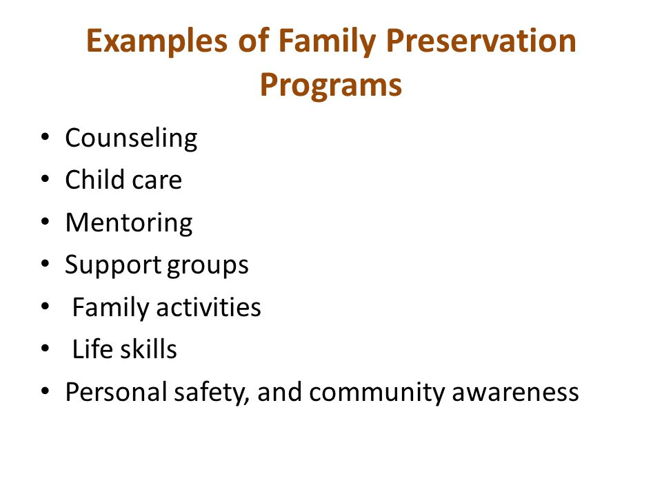 Examples of Family Preservation Programs Counseling Child care Mentoring Support groups Family activities Life skills Personal safety, and community awareness