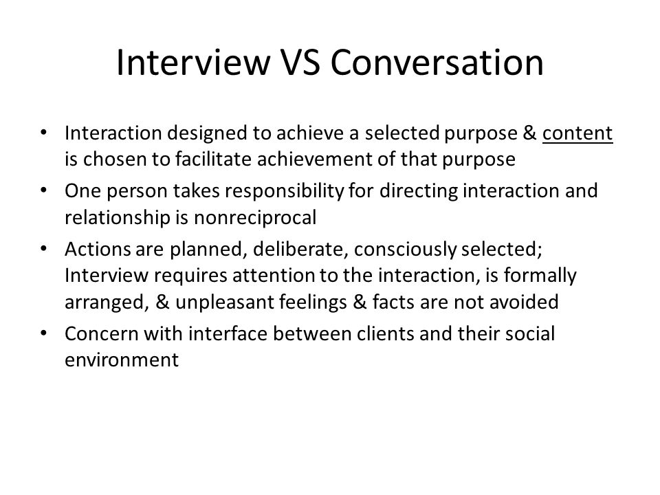 Interview VS Conversation Interaction designed to achieve a selected purpose & content is chosen to facilitate achievement of that purpose One person takes responsibility for directing interaction and relationship is nonreciprocal Actions are planned, deliberate, consciously selected; Interview requires attention to the interaction, is formally arranged, & unpleasant feelings & facts are not avoided Concern with interface between clients and their social environment