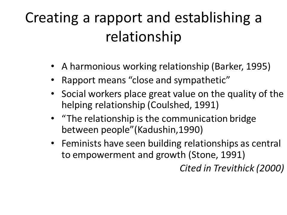 Creating a rapport and establishing a relationship A harmonious working relationship (Barker, 1995) Rapport means close and sympathetic Social workers place great value on the quality of the helping relationship (Coulshed, 1991) The relationship is the communication bridge between people (Kadushin,1990) Feminists have seen building relationships as central to empowerment and growth (Stone, 1991) Cited in Trevithick (2000)