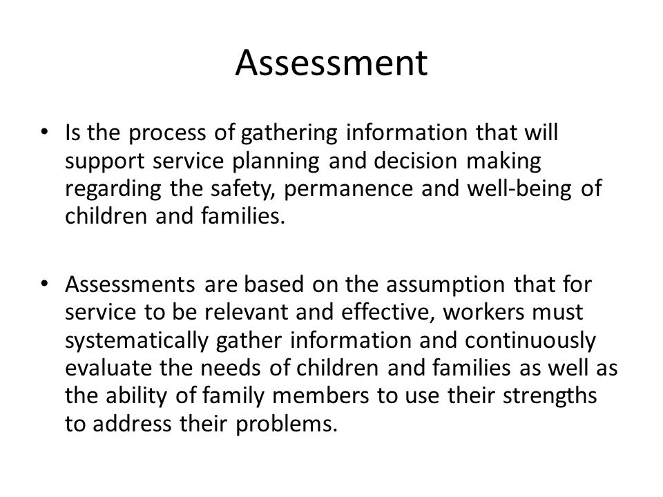 Is the process of gathering information that will support service planning and decision making regarding the safety, permanence and well-being of children and families.