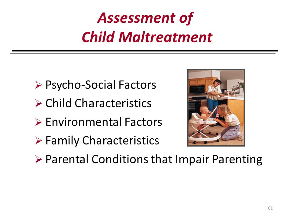 61  Psycho-Social Factors  Child Characteristics  Environmental Factors  Family Characteristics  Parental Conditions that Impair Parenting Assessment of Child Maltreatment