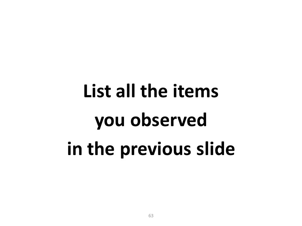 63 List all the items you observed in the previous slide