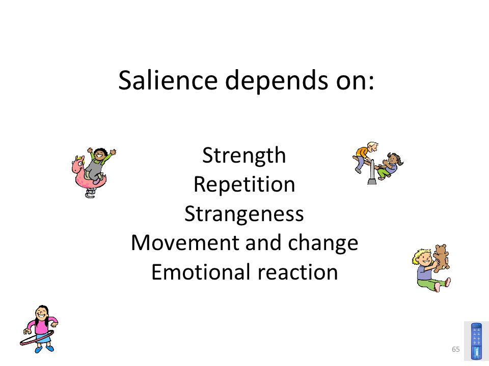 65 Salience depends on: Strength Repetition Strangeness Movement and change Emotional reaction