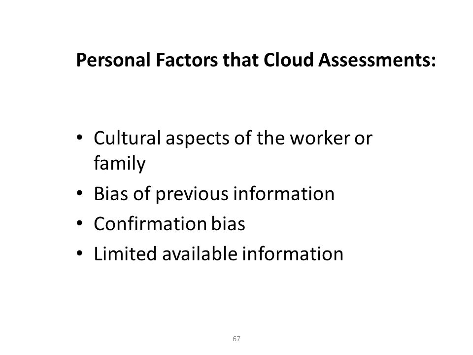 67 Personal Factors that Cloud Assessments: Cultural aspects of the worker or family Bias of previous information Confirmation bias Limited available information