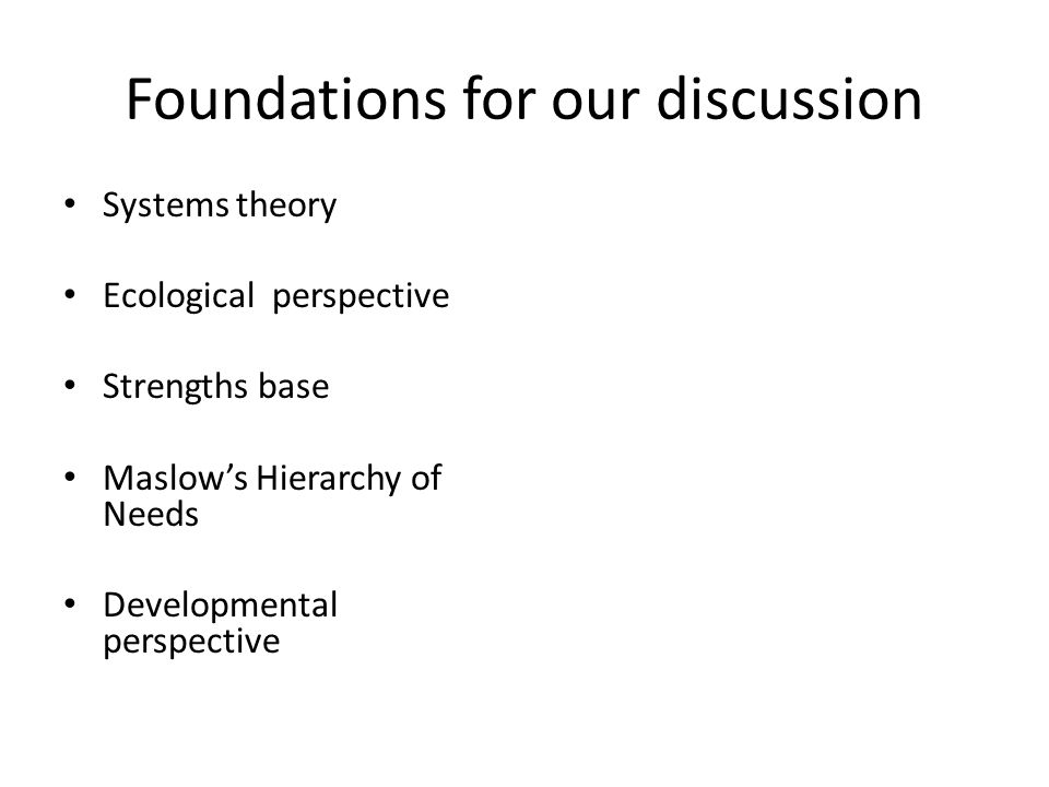 Foundations for our discussion Systems theory Ecological perspective Strengths base Maslow's Hierarchy of Needs Developmental perspective