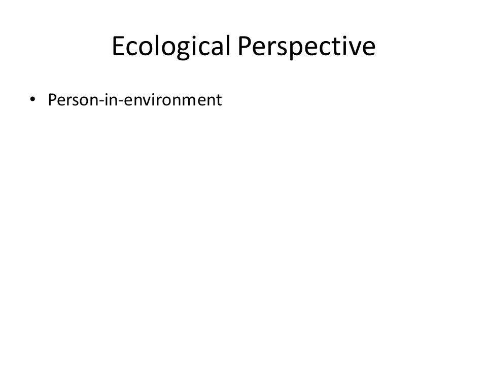 Ecological Perspective Person-in-environment