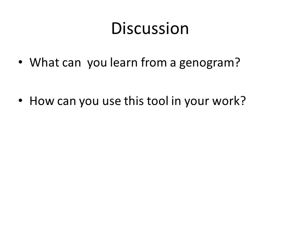 Discussion What can you learn from a genogram? How can you use this tool in your work?
