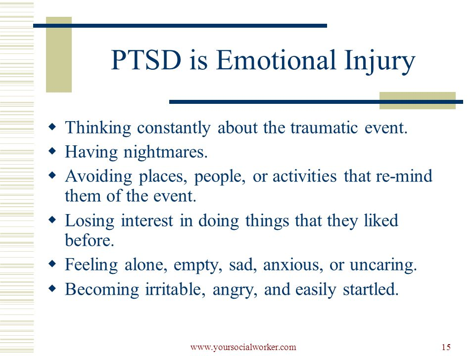 www.yoursocialworker.com15 PTSD is Emotional Injury  Thinking constantly about the traumatic event.