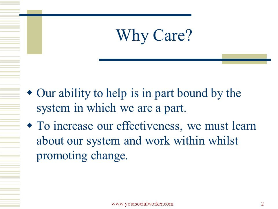 2 Why Care.  Our ability to help is in part bound by the system in which we are a part.