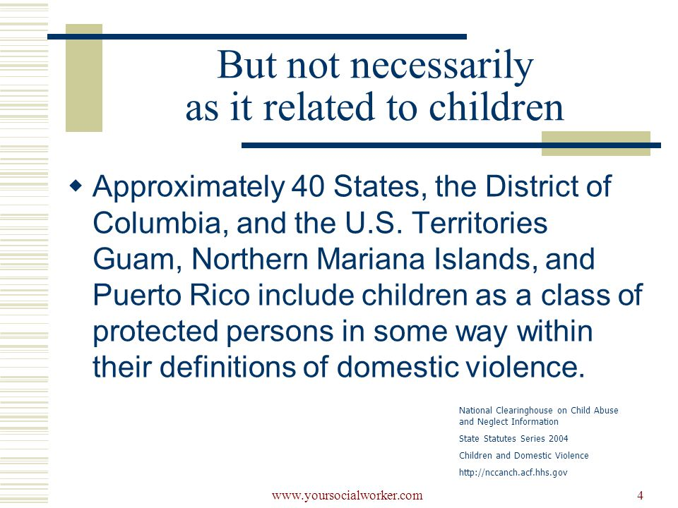 www.yoursocialworker.com5 But not necessarily as it related to children National Clearinghouse on Child Abuse and Neglect Information State Statutes Series 2004 Children and Domestic Violence http://nccanch.acf.hhs.gov Colorado, Iowa, Kansas, Massachusetts, New Hampshire, New Jersey, Oregon, South Carolina, Wisconsin, and Wyoming do not currently include children in their definitions of domestic violence.
