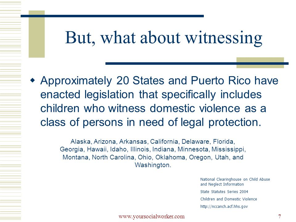 www.yoursocialworker.com7 But, what about witnessing  Approximately 20 States and Puerto Rico have enacted legislation that specifically includes children who witness domestic violence as a class of persons in need of legal protection.