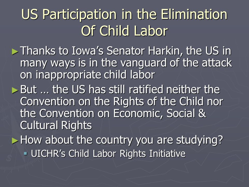 US Participation in the Elimination Of Child Labor ► Thanks to Iowa's Senator Harkin, the US in many ways is in the vanguard of the attack on inappropriate child labor ► But … the US has still ratified neither the Convention on the Rights of the Child nor the Convention on Economic, Social & Cultural Rights ► How about the country you are studying.
