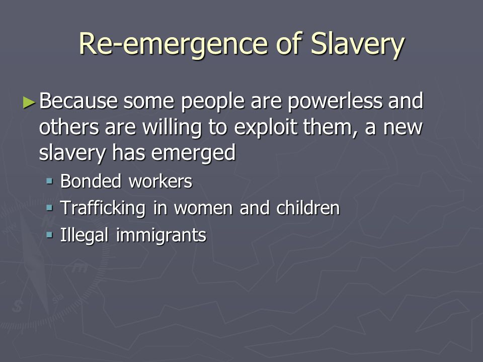 Re-emergence of Slavery ► Because some people are powerless and others are willing to exploit them, a new slavery has emerged  Bonded workers  Trafficking in women and children  Illegal immigrants