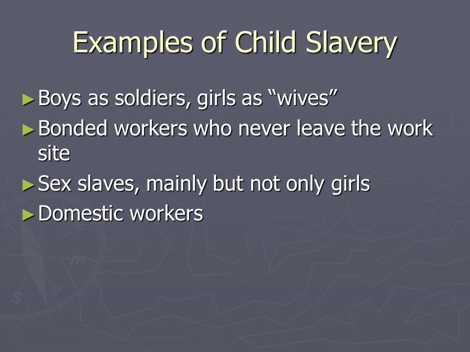 Examples of Child Slavery ► Boys as soldiers, girls as wives ► Bonded workers who never leave the work site ► Sex slaves, mainly but not only girls ► Domestic workers