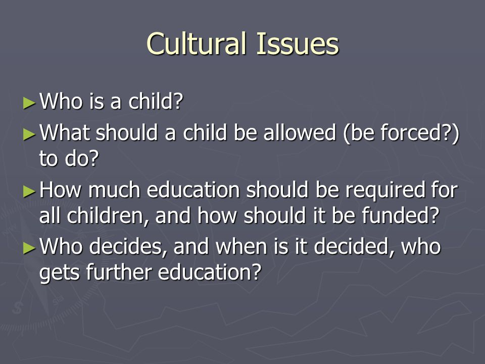 Cultural Issues ► Who is a child. ► What should a child be allowed (be forced?) to do.