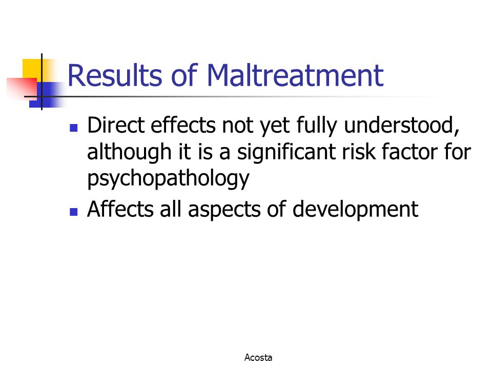 Results of Maltreatment Direct effects not yet fully understood, although it is a significant risk factor for psychopathology Affects all aspects of d