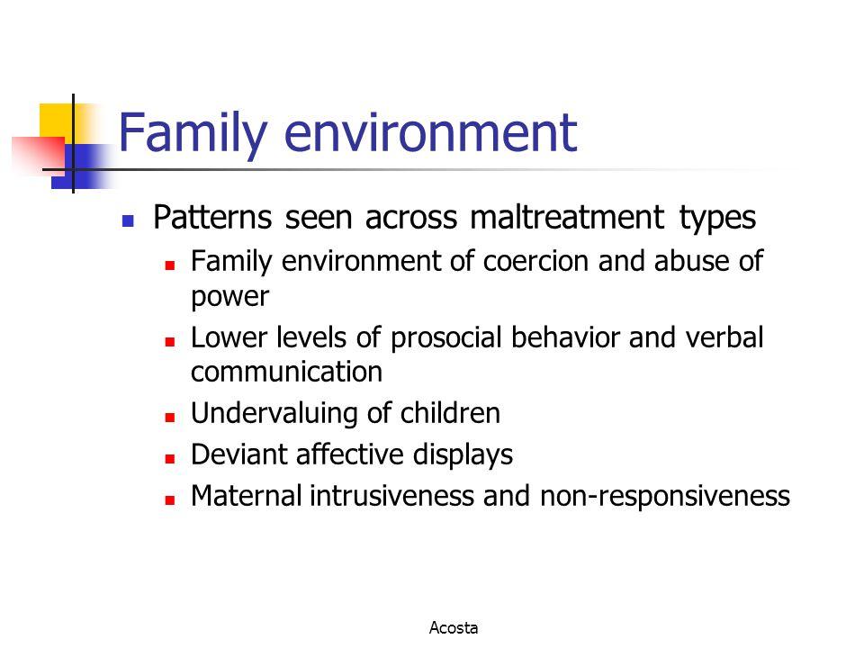 Family environment Patterns seen across maltreatment types Family environment of coercion and abuse of power Lower levels of prosocial behavior and ve