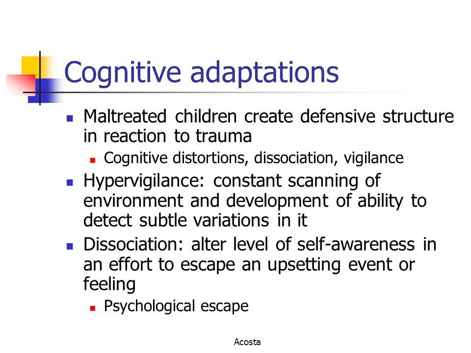 Cognitive adaptations Maltreated children create defensive structure in reaction to trauma Cognitive distortions, dissociation, vigilance Hypervigilan