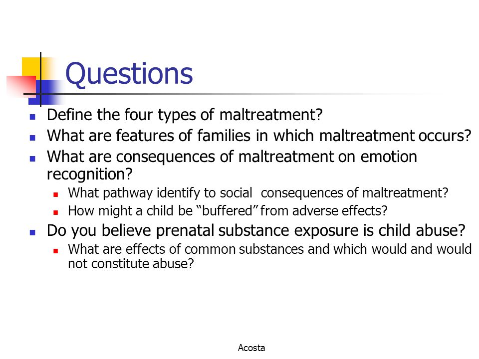 Questions Define the four types of maltreatment? What are features of families in which maltreatment occurs? What are consequences of maltreatment on