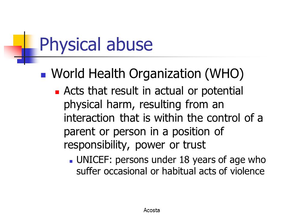 Physical abuse World Health Organization (WHO) Acts that result in actual or potential physical harm, resulting from an interaction that is within the