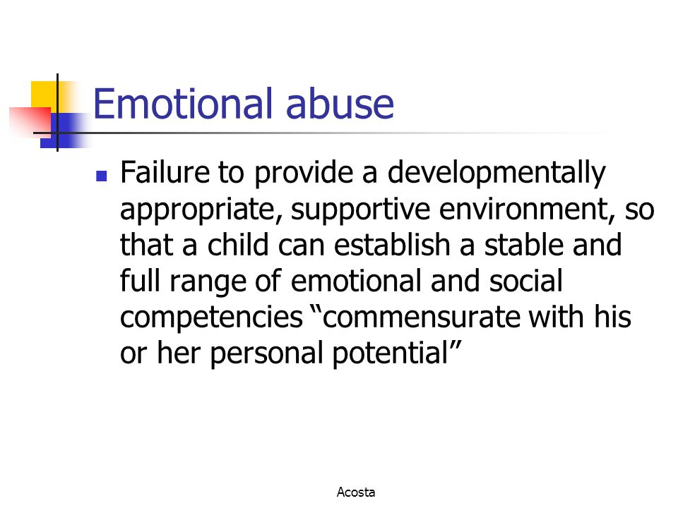 Emotional abuse Failure to provide a developmentally appropriate, supportive environment, so that a child can establish a stable and full range of emo