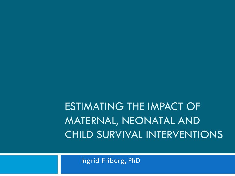 ESTIMATING THE IMPACT OF MATERNAL, NEONATAL AND CHILD SURVIVAL INTERVENTIONS Ingrid Friberg, PhD