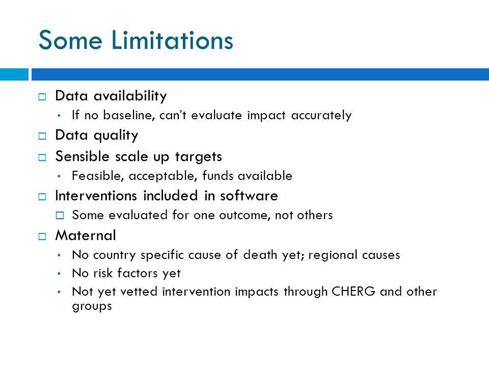 Some Limitations  Data availability If no baseline, can't evaluate impact accurately  Data quality  Sensible scale up targets Feasible, acceptable, funds available  Interventions included in software  Some evaluated for one outcome, not others  Maternal No country specific cause of death yet; regional causes No risk factors yet Not yet vetted intervention impacts through CHERG and other groups