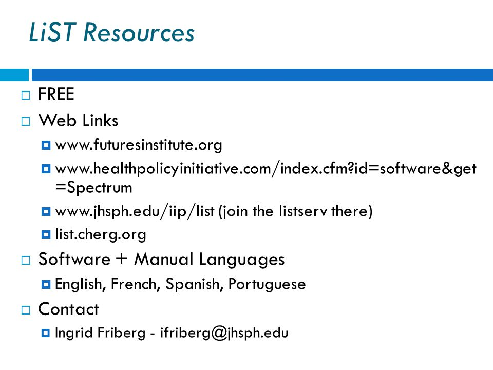 LiST Resources  FREE  Web Links  www.futuresinstitute.org  www.healthpolicyinitiative.com/index.cfm id=software&get =Spectrum  www.jhsph.edu/iip/list (join the listserv there)  list.cherg.org  Software + Manual Languages  English, French, Spanish, Portuguese  Contact  Ingrid Friberg - ifriberg@jhsph.edu