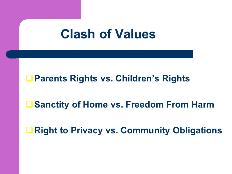Clash of Values  Parents Rights vs.Children's Rights  Sanctity of Home vs.