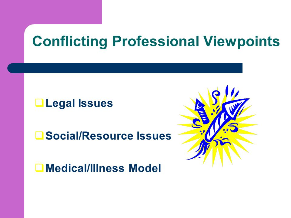 Conflicting Professional Viewpoints  Legal Issues  Social/Resource Issues  Medical/Illness Model