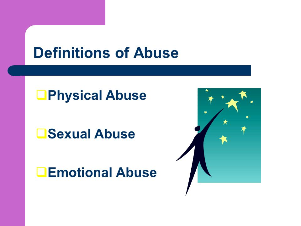 Definitions of Abuse  Physical Abuse  Sexual Abuse  Emotional Abuse