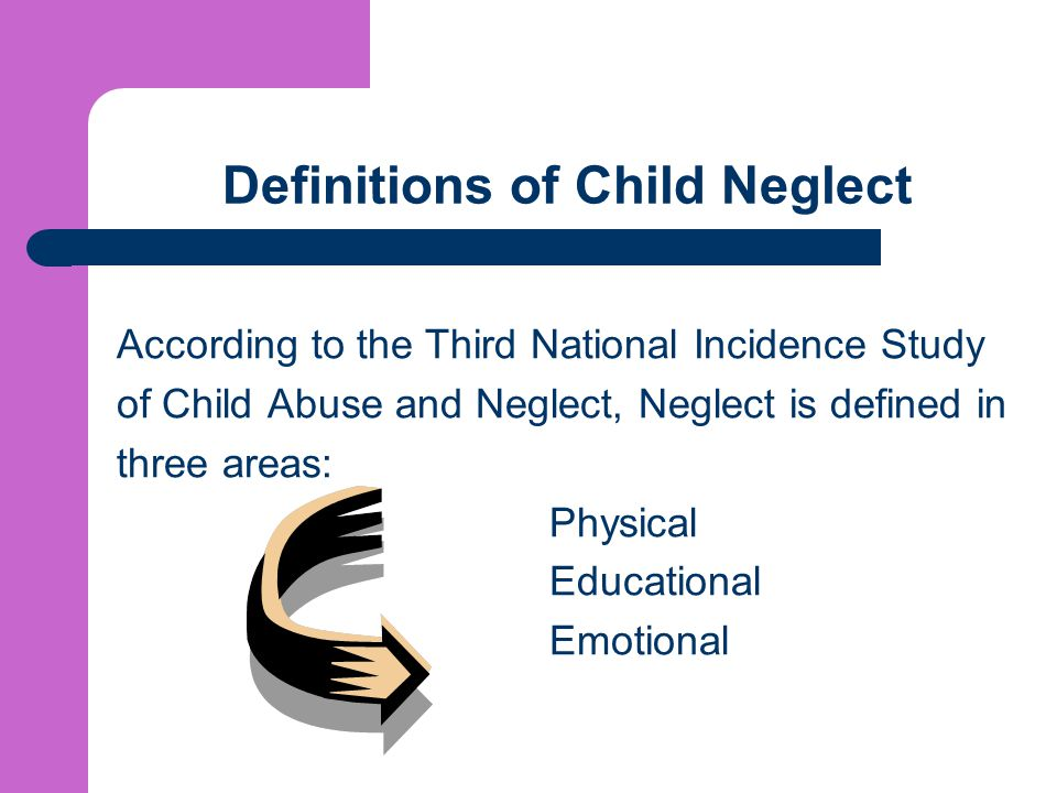 Definitions of Child Neglect According to the Third National Incidence Study of Child Abuse and Neglect, Neglect is defined in three areas: Physical Educational Emotional