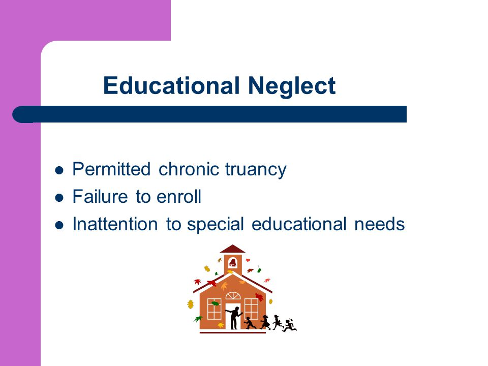 Educational Neglect Permitted chronic truancy Failure to enroll Inattention to special educational needs