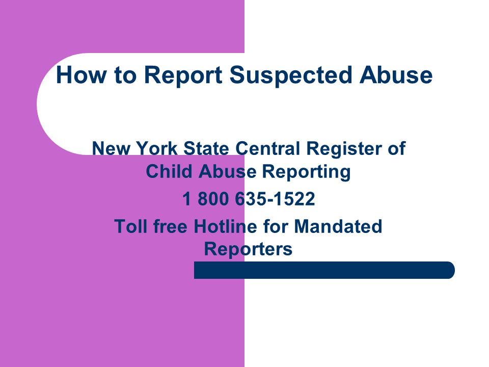 How to Report Suspected Abuse New York State Central Register of Child Abuse Reporting 1 800 635-1522 Toll free Hotline for Mandated Reporters