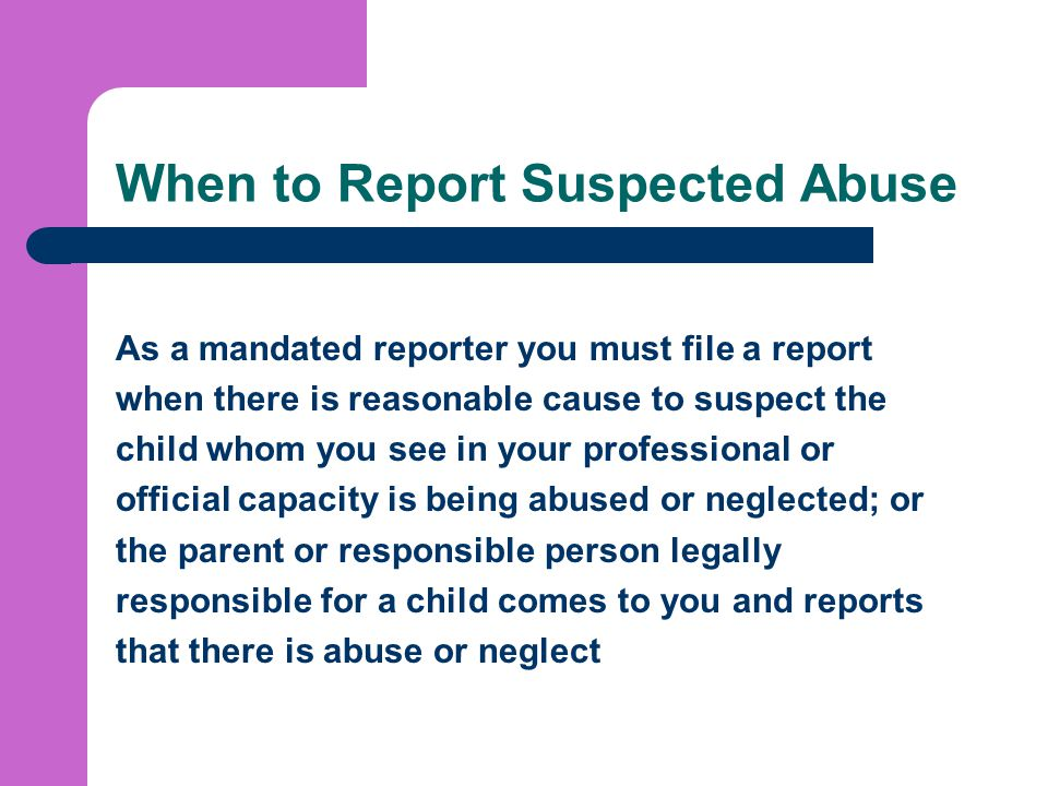 When to Report Suspected Abuse As a mandated reporter you must file a report when there is reasonable cause to suspect the child whom you see in your professional or official capacity is being abused or neglected; or the parent or responsible person legally responsible for a child comes to you and reports that there is abuse or neglect