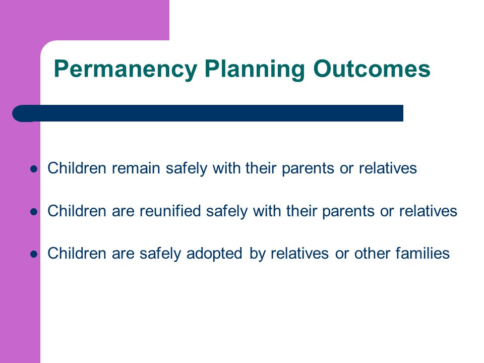 Permanency Planning Outcomes Children remain safely with their parents or relatives Children are reunified safely with their parents or relatives Children are safely adopted by relatives or other families