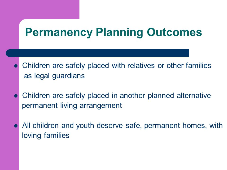 Permanency Planning Outcomes Children are safely placed with relatives or other families as legal guardians Children are safely placed in another planned alternative permanent living arrangement All children and youth deserve safe, permanent homes, with loving families
