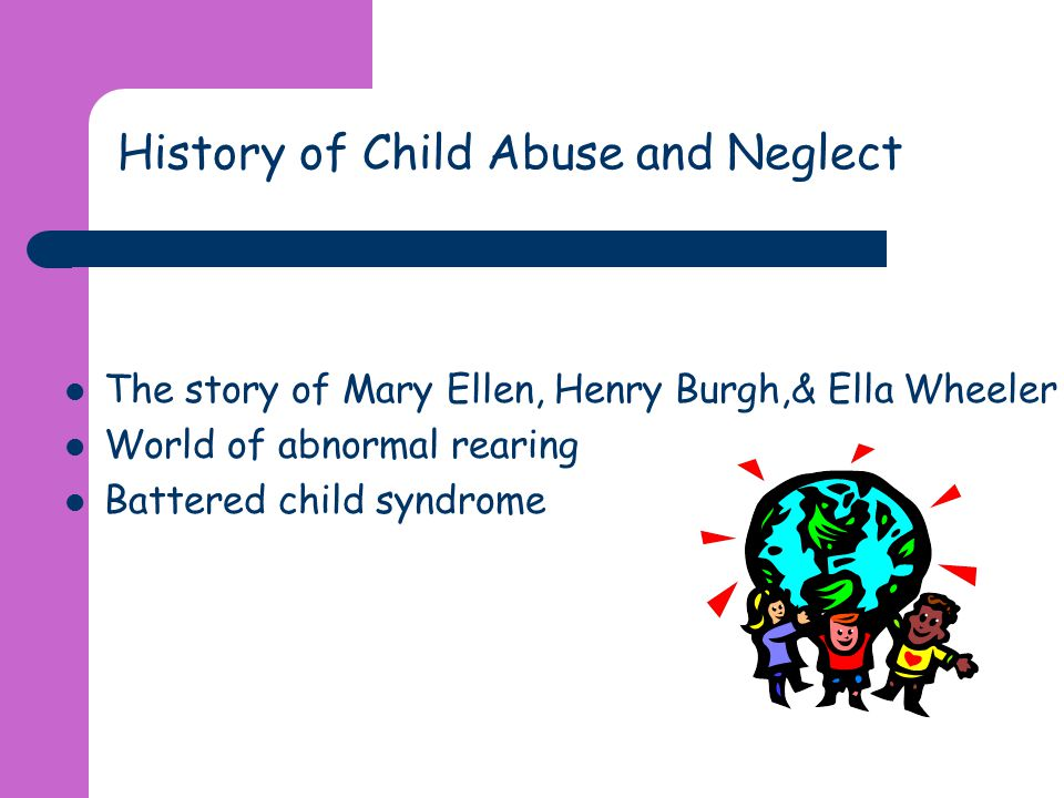 History of Child Abuse and Neglect The story of Mary Ellen, Henry Burgh,& Ella Wheeler World of abnormal rearing Battered child syndrome