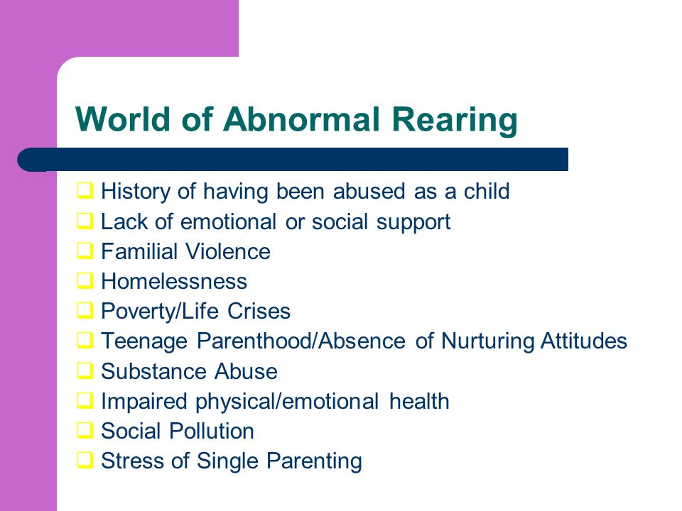 World of Abnormal Rearing  History of having been abused as a child  Lack of emotional or social support  Familial Violence  Homelessness  Poverty/Life Crises  Teenage Parenthood/Absence of Nurturing Attitudes  Substance Abuse  Impaired physical/emotional health  Social Pollution  Stress of Single Parenting
