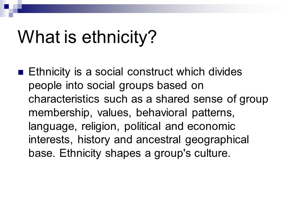 What is ethnicity? Ethnicity is a social construct which divides people into social groups based on characteristics such as a shared sense of group me