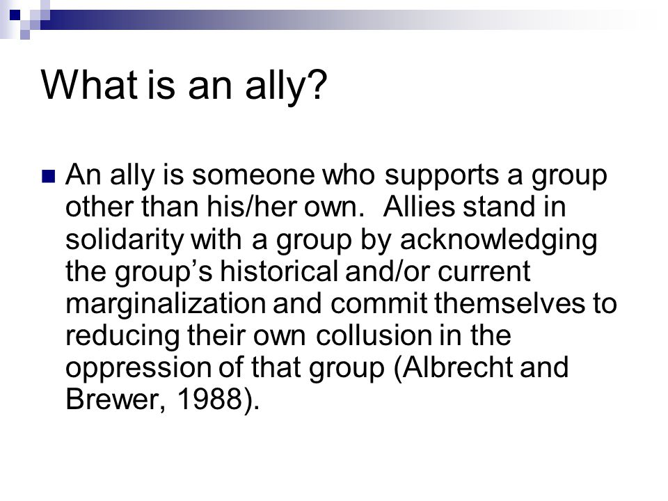What is an ally? An ally is someone who supports a group other than his/her own. Allies stand in solidarity with a group by acknowledging the group's