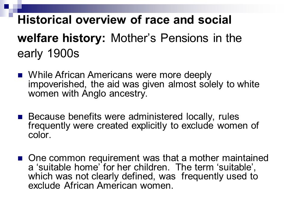 Historical overview of race and social welfare history: Mother's Pensions in the early 1900s While African Americans were more deeply impoverished, th